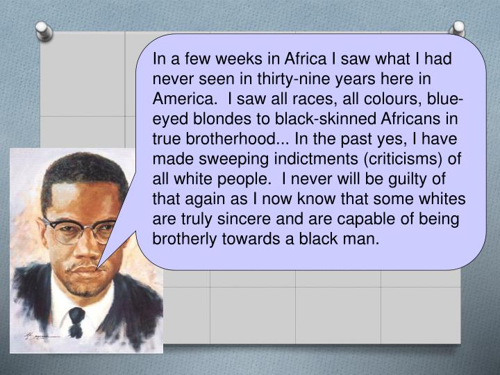 In a few weeks in Africa I saw what I had never seen in thirty-nine years here in America.  I saw all races, all colours, blue-eyed blondes to black-skinned Africans in true brotherhood... In the past yes, I have made sweeping indictments (criticisms) of all white people.  I never will be guilty of that again as I now know that some whites are truly sincere and are capable of being brotherly towards a black man.