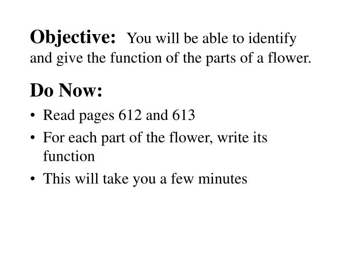 Objective you will be able to identify and give the function of the parts of a flower