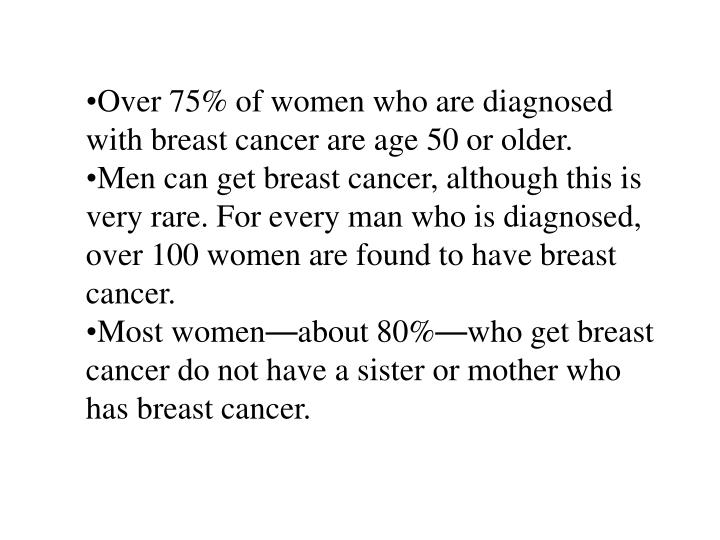 Over 75% of women who are diagnosed with breast cancer are age 50 or older.