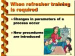 when refresher training is required1