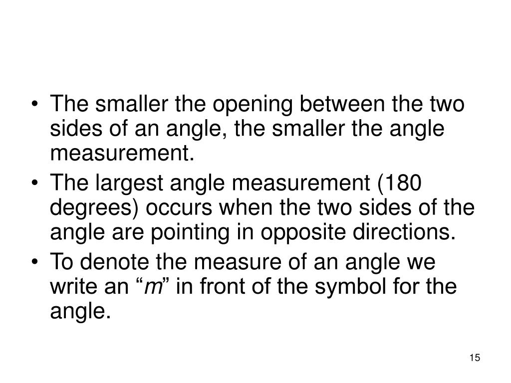 The smaller the opening between the two sides of an angle, the smaller the angle measurement.