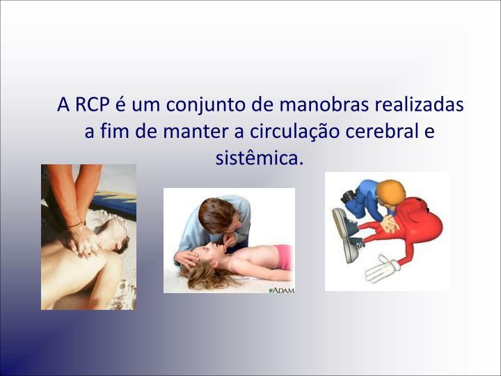 A RCP é um conjunto de manobras realizadas a fim de manter a circulação cerebral e sistêmica.