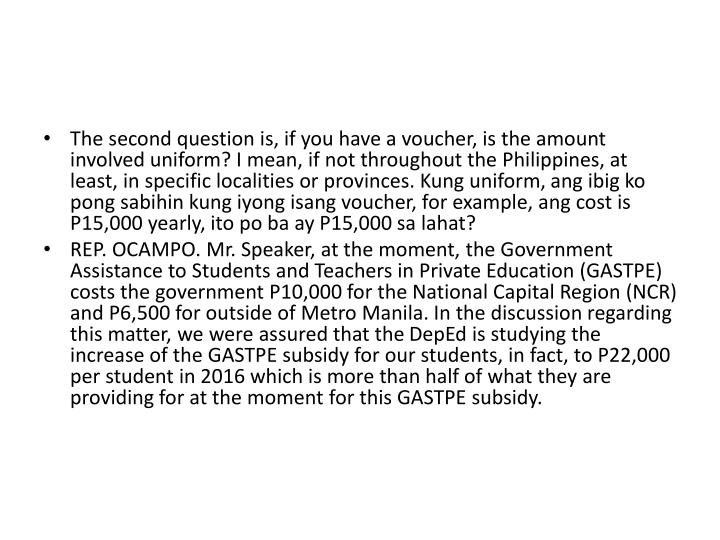 The second question is, if you have a voucher, is the amount involved uniform? I mean, if not throughout the Philippines, at least, in specific localities or provinces. Kung uniform,