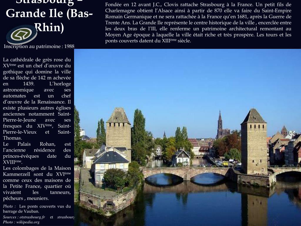 Fondée en 12 avant J.C., Clovis rattache Strasbourg à la France. Un petit fils de Charlemagne obtient l'Alsace ainsi à partir de 870 elle va faire du Saint-Empire Romain Germanique et ne sera rattachée à la France qu'en 1681, après la Guerre de Trente Ans. La Grande Ile représente le centre historique de la ville , encerclée entre les deux bras de l'Ill, elle renferme un patrimoine architectural remontant au Moyen Age époque à laquelle la ville était riche et très prospère. Les tours et les ponts couverts datent du XIII