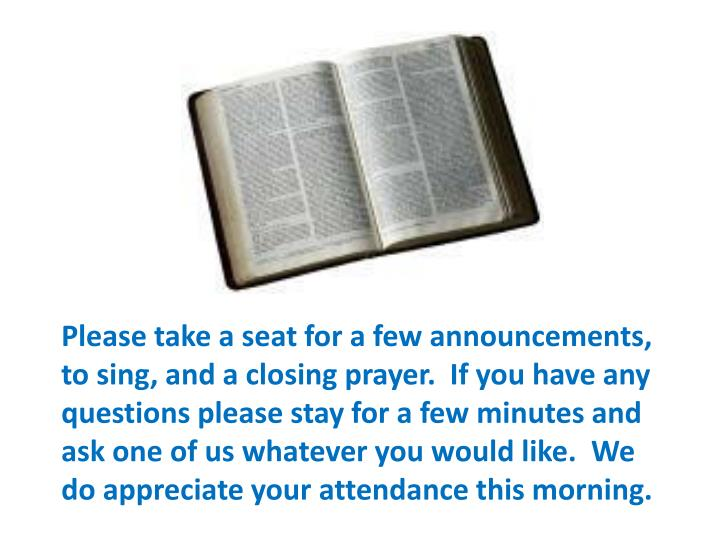 Please take a seat for a few announcements, to sing, and a closing prayer.  If you have any questions please stay for a few minutes and ask one of us whatever you would like.  We do appreciate your attendance this morning.