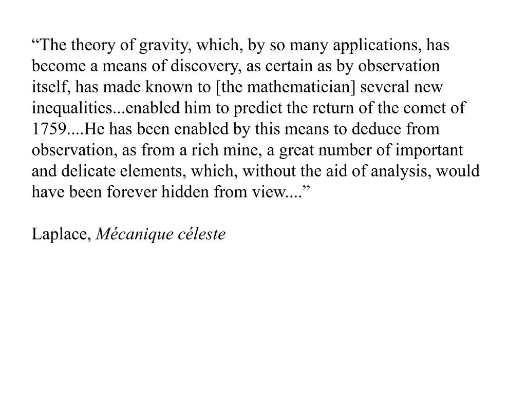 """""""The theory of gravity, which, by so many applications, has become a means of discovery, as certain as by observation itself, has made known to [the mathematician] several new inequalities...enabled him to predict the return of the comet of 1759....He has been enabled by this means to deduce from observation, as from a rich mine, a great number of important and delicate elements, which, without the aid of analysis, would have been forever hidden from view...."""""""