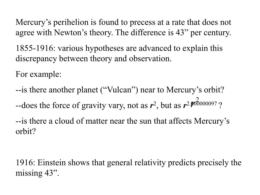 """Mercury's perihelion is found to precess at a rate that does not agree with Newton's theory. The difference is 43"""" per century."""
