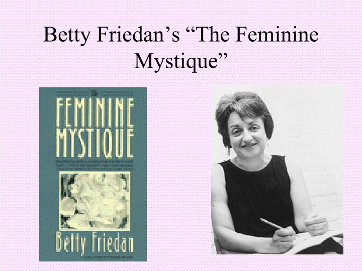 an analysis of betty friedans book the feminine mystique As a biography, betty friedan and the feminine mystique reveals as much america's social and political climate as it does about friedan's life in particular, of course, is the role of mccarthyism and its implications for gender.