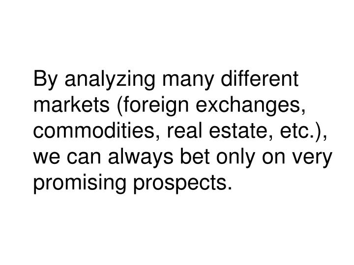 By analyzing many different markets (foreign exchanges, commodities, real estate, etc.), we can always bet only on very promising prospects.