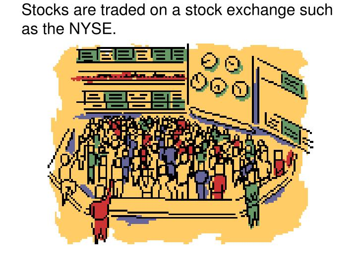 Stocks are traded on a stock exchange such as the nyse