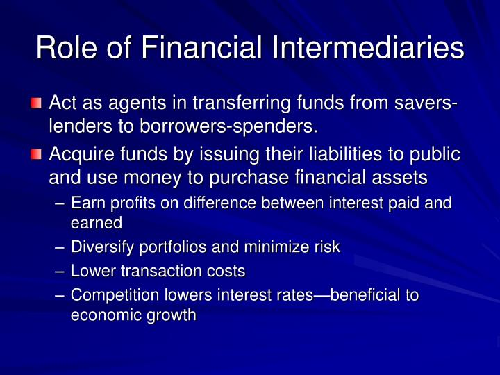 a role of financial intermediaries Financial intermediaries perform two major economic functions in almost all economies first, they create money and administer the payments mechanism in most economies today, a central bank or monetary authority issues currency and depository institutions supply deposit money.