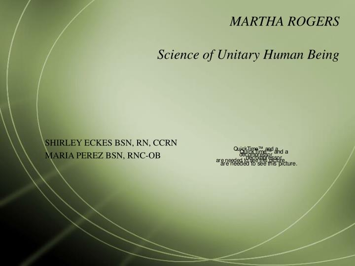 martha rogers science of unitary human Science of unitary human beings a conceptual model of nursing, formulated by martha e rogers, concerned with nursing as the study of unitary, irreducible, indivisible human .