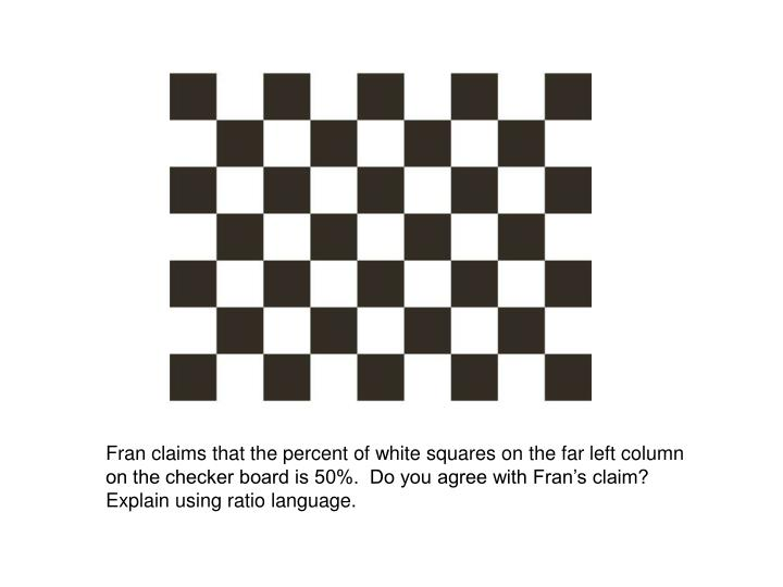 Fran claims that the percent of white squares on the far left column on the checker board is 50%.  D...