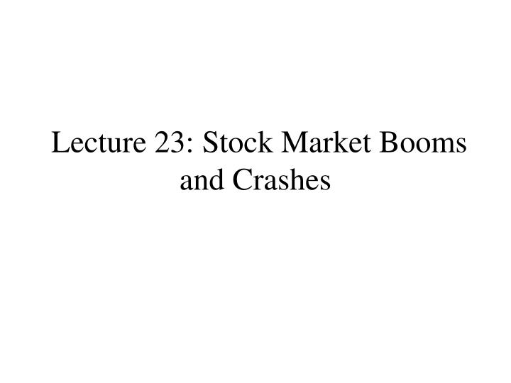 Lecture 23 stock market booms and crashes