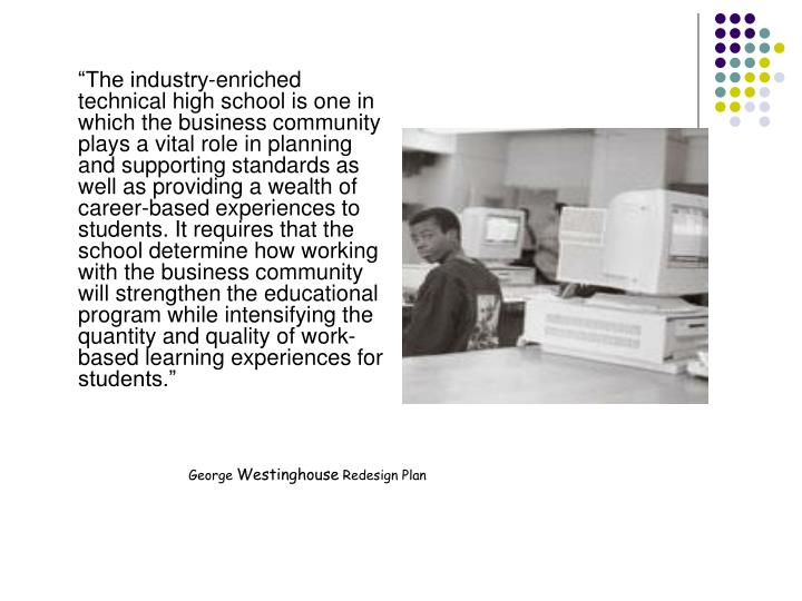"""The industry-enriched technical high school is one in which the business community plays a vital role in planning and supporting standards as well as providing a wealth of career-based experiences to students. It requires that the school determine how working with the business community will strengthen the educational program while intensifying the quantity and quality of work-based learning experiences for students."""