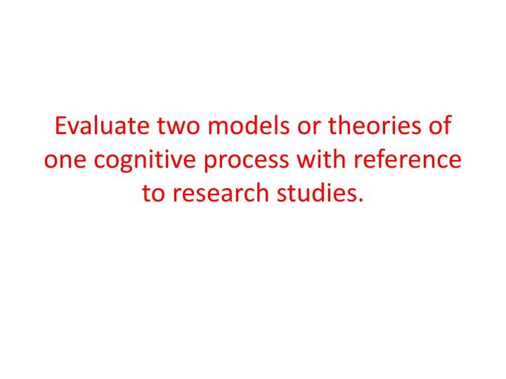 Evaluate two models or theories of one cognitive process with reference to research studies