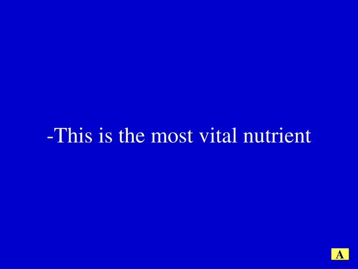 -This is the most vital nutrient