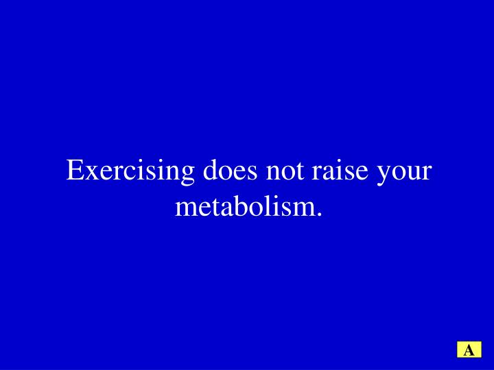 Exercising does not raise your metabolism.