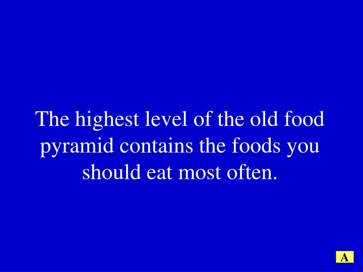 The highest level of the old food pyramid contains the foods you should eat most often.