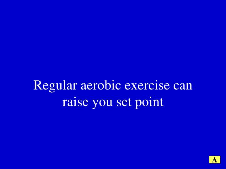 Regular aerobic exercise can raise you set point