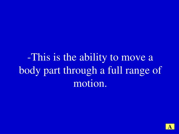 -This is the ability to move a body part through a full range of motion.
