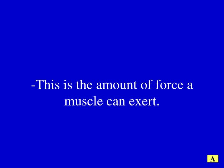 -This is the amount of force a muscle can exert.