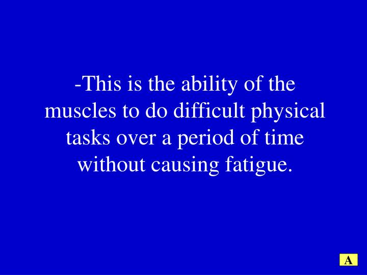 -This is the ability of the muscles to do difficult physical tasks over a period of time without causing fatigue.