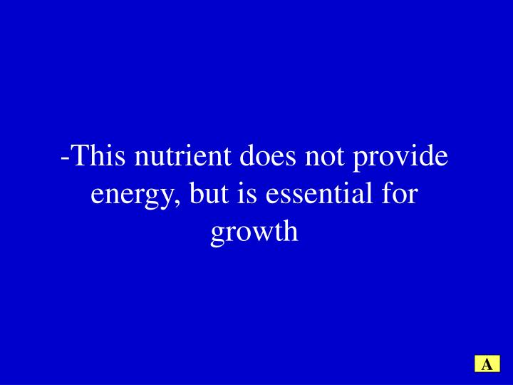 -This nutrient does not provide energy, but is essential for growth
