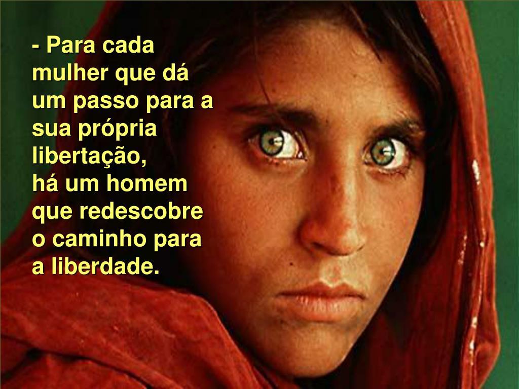 - Para cada mulher que dá um passo para a sua própria libertação,