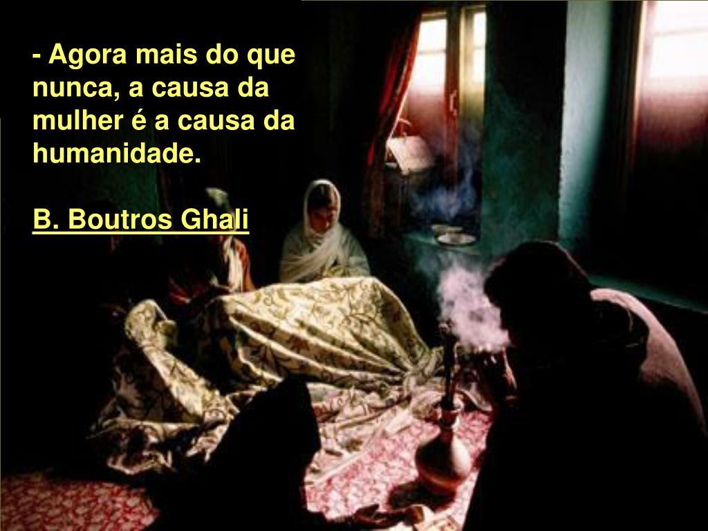 - Agora mais do que nunca, a causa da mulher é a causa da humanidade.