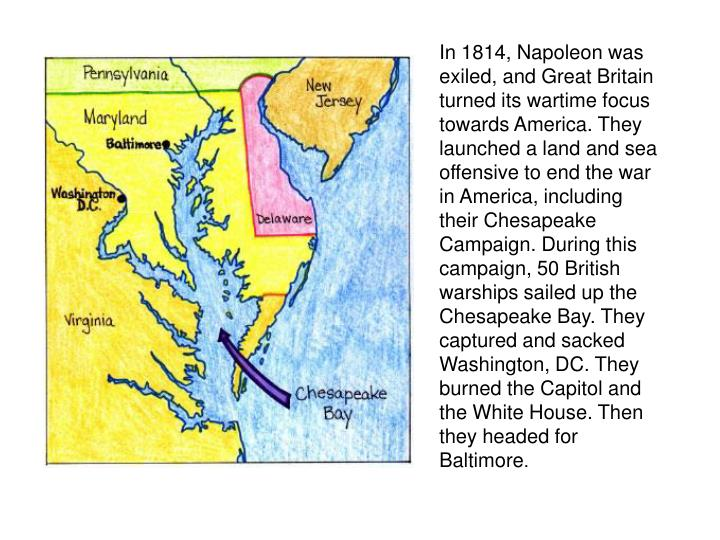 In 1814, Napoleon was exiled, and Great Britain turned its wartime focus towards America. They launched a land and sea offensive to end the war in America, including their Chesapeake Campaign. During this campaign, 50 British warships sailed up the Chesapeake Bay. They captured and sacked Washington, DC. They burned the Capitol and the White House. Then they headed for Baltimore
