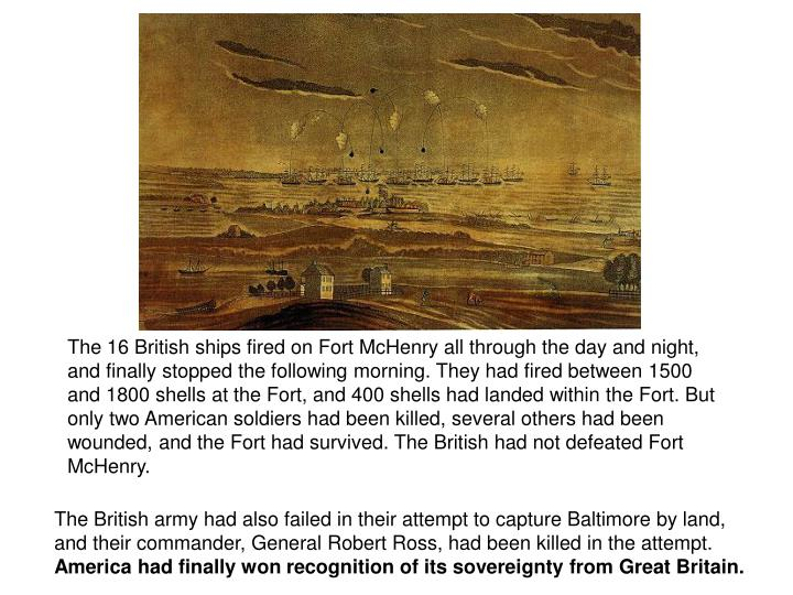 The 16 British ships fired on Fort McHenry all through the day and night, and finally stopped the following morning. They had fired between 1500 and 1800 shells at the Fort, and 400 shells had landed within the Fort. But only two American soldiers had been killed, several others had been wounded, and the Fort had survived. The British had not defeated Fort McHenry.