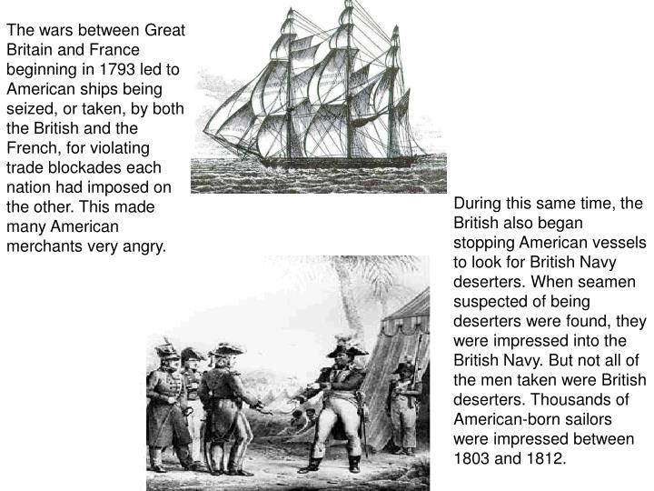 The wars between Great Britain and France beginning in 1793 led to American ships being seized, or taken, by both the British and the French, for violating trade blockades each nation had imposed on the other. This made many American merchants very angry.