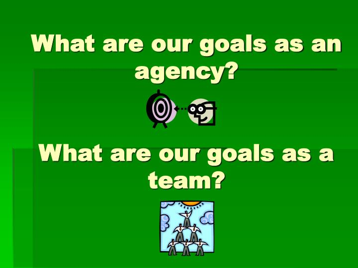 What are our goals as an agency?
