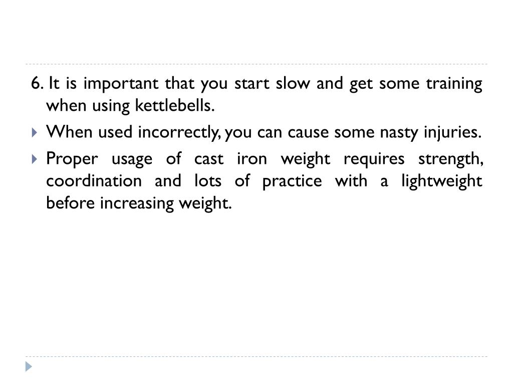 6. It is important that you start slow and get some training when using kettlebells.