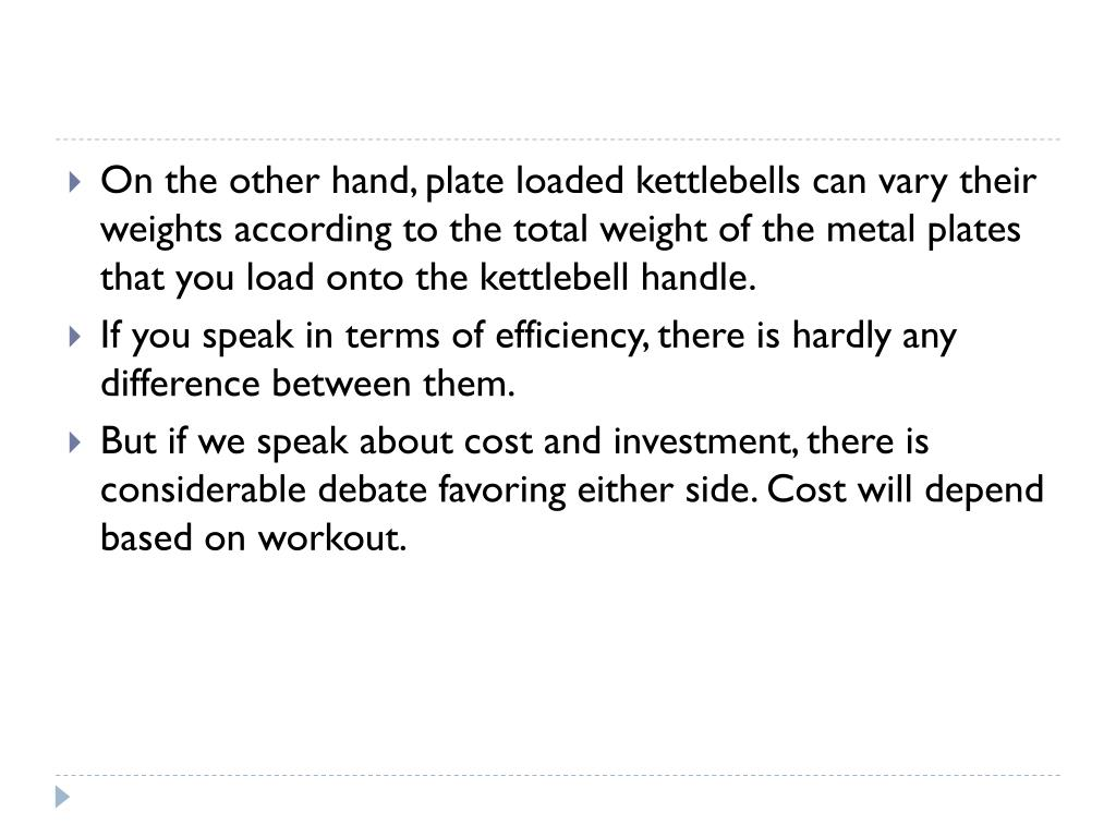 On the other hand, plate loaded kettlebells can vary their weights according to the total weight of the metal plates that you load onto the kettlebell handle.