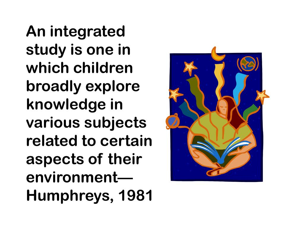 An integrated study is one in which children broadly explore knowledge in various subjects related to certain aspects of their environment—Humphreys, 1981