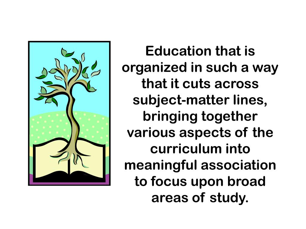 Education that is organized in such a way that it cuts across subject-matter lines, bringing together various aspects of the curriculum into meaningful association to focus upon broad areas of study.