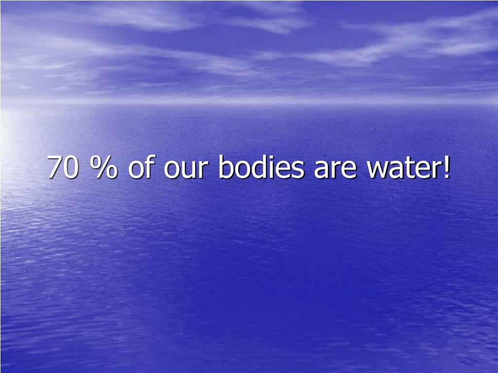 70 % of our bodies are water!