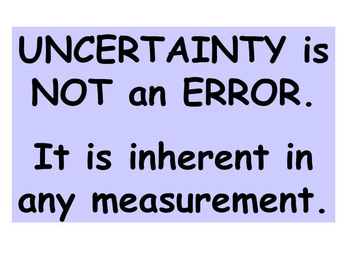 UNCERTAINTY is NOT an ERROR.