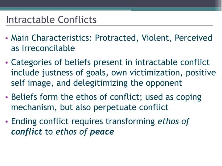 intractable conflict 486 untifada,palestun~ intractable conflicts three basic and related features are often used to define intractable conflicts first, intractable conflicts are protracted.
