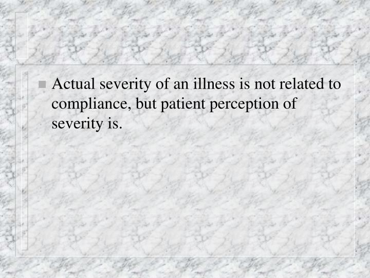 Actual severity of an illness is not related to compliance, but patient perception of severity is.