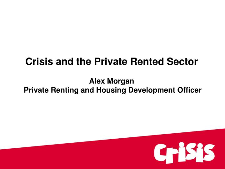 crisis and the private rented sector alex morgan private renting and housing development officer n.