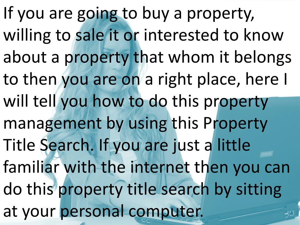 If you are going to buy a property, willing to sale it or interested to know about a property that whom it belongs to then you are on a right place, here I will tell you how to do this property management by using this Property Title Search. If you are just a little familiar with the internet then you can do this property title search by sitting at your personal computer.
