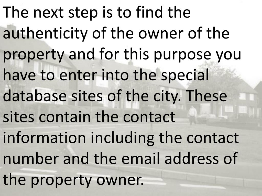 The next step is to find the authenticity of the owner of the property and for this purpose you have to enter into the special database sites of the city. These sites contain the contact information including the contact number and the email address of the property owner.