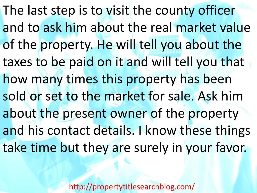 The last step is to visit the county officer and to ask him about the real market value of the property. He will tell you about the taxes to be paid on it and will tell you that how many times this property has been sold or set to the market for sale. Ask him about the present owner of the property and his contact details. I know these things take time but they are surely in your favor.