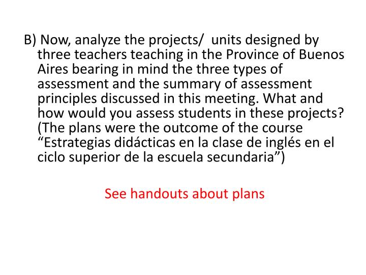 B) Now, analyze the projects/  units designed by three teachers teaching in the Province of Buenos Aires bearing in mind the three types of assessment and the summary of assessment principles discussed in this meeting. What and how would you assess students in these projects?