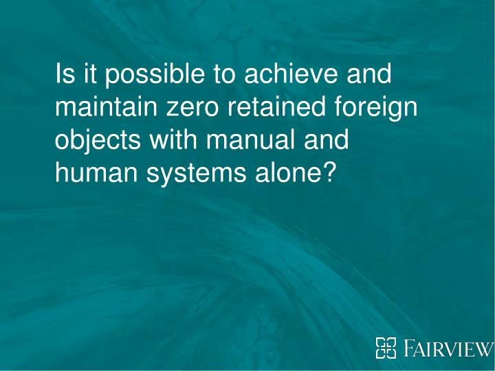 Is it possible to achieve and maintain zero retained foreign objects with manual and human systems a...