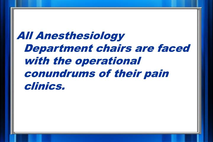 All Anesthesiology Department chairs are faced with the operational conundrums of their pain clinics...