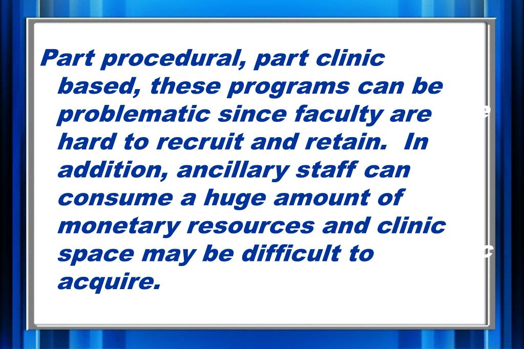 Part procedural, part clinic based, these programs can be problematic since faculty are hard to recruit and retain.  In addition, ancillary staff can consume a huge amount of monetary resources and clinic space may be difficult to acquire.